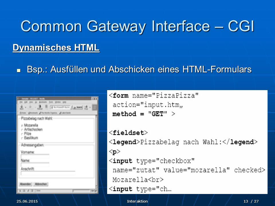 25.06.2015Interaktion13 / 27 Common Gateway Interface – CGI Dynamisches HTML Bsp.: Ausfüllen und Abschicken eines HTML-Formulars Bsp.: Ausfüllen und A