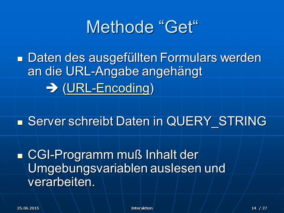 25.06.2015Interaktion14 / 27 Methode Get Daten des ausgefüllten Formulars werden an die URL-Angabe angehängt Daten des ausgefüllten Formulars werden an die URL-Angabe angehängt  (URL-Encoding) URL-Encoding Server schreibt Daten in QUERY_STRING Server schreibt Daten in QUERY_STRING CGI-Programm muß Inhalt der Umgebungsvariablen auslesen und verarbeiten.