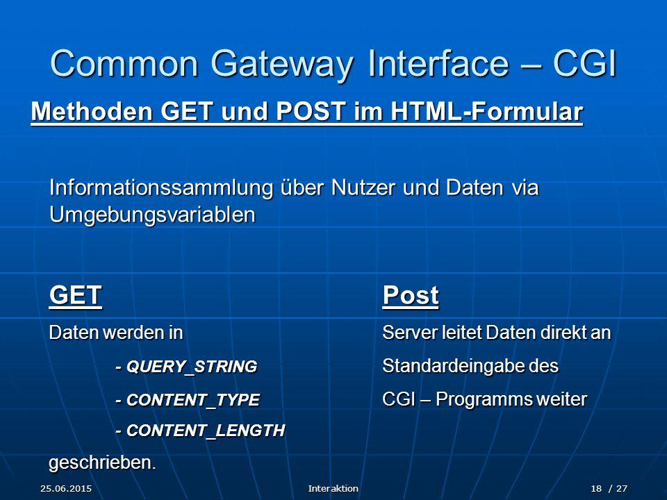 25.06.2015Interaktion18 / 27 Common Gateway Interface – CGI Methoden GET und POST im HTML-Formular Informationssammlung über Nutzer und Daten via Umgebungsvariablen GETPost Daten werden inServer leitet Daten direkt an - QUERY_STRING Standardeingabe des - CONTENT_TYPE CGI – Programms weiter - CONTENT_LENGTH geschrieben.
