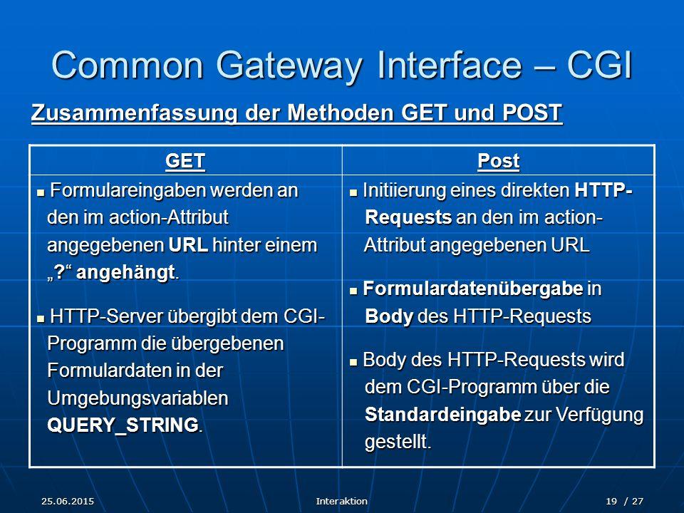 """25.06.2015Interaktion19 / 27 Common Gateway Interface – CGI Zusammenfassung der Methoden GET und POST GETPost Formulareingaben werden an Formulareingaben werden an den im action-Attribut den im action-Attribut angegebenen URL hinter einem angegebenen URL hinter einem """" angehängt."""