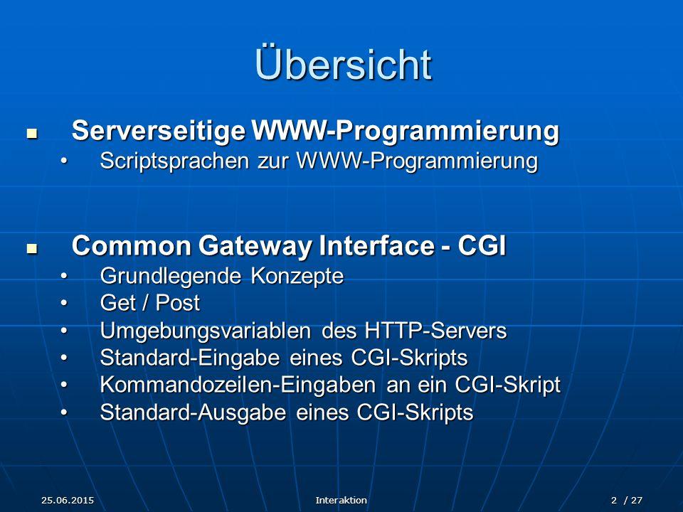 25.06.2015Interaktion2 / 27 Übersicht Serverseitige WWW-Programmierung Serverseitige WWW-Programmierung Scriptsprachen zur WWW-ProgrammierungScriptsprachen zur WWW-Programmierung Common Gateway Interface - CGI Common Gateway Interface - CGI Grundlegende KonzepteGrundlegende Konzepte Get / PostGet / Post Umgebungsvariablen des HTTP-ServersUmgebungsvariablen des HTTP-Servers Standard-Eingabe eines CGI-SkriptsStandard-Eingabe eines CGI-Skripts Kommandozeilen-Eingaben an ein CGI-SkriptKommandozeilen-Eingaben an ein CGI-Skript Standard-Ausgabe eines CGI-SkriptsStandard-Ausgabe eines CGI-Skripts