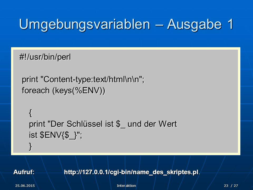 25.06.2015Interaktion23 / 27 Umgebungsvariablen – Ausgabe 1 #!/usr/bin/perl print Content-type:text/html\n\n ; print Content-type:text/html\n\n ; foreach (keys(%ENV)) foreach (keys(%ENV)){ print Der Schlüssel ist $_ und der Wert ist $ENV{$_} ; } Aufruf:http://127.0.0.1/cgi-bin/name_des_skriptes.pl.