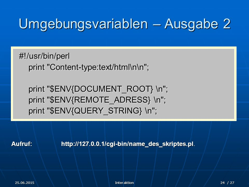 25.06.2015Interaktion24 / 27 Umgebungsvariablen – Ausgabe 2 #!/usr/bin/perl print Content-type:text/html\n\n ; print $ENV{DOCUMENT_ROOT} \n ; print $ENV{REMOTE_ADRESS} \n ; print $ENV{QUERY_STRING} \n ; Aufruf:http://127.0.0.1/cgi-bin/name_des_skriptes.pl.