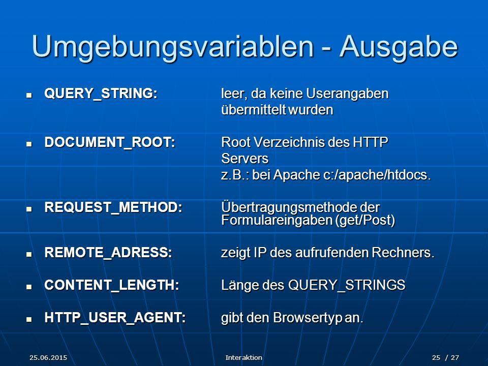 25.06.2015Interaktion25 / 27 Umgebungsvariablen - Ausgabe QUERY_STRING: leer, da keine Userangaben QUERY_STRING: leer, da keine Userangaben übermittelt wurden DOCUMENT_ROOT:Root Verzeichnis des HTTP DOCUMENT_ROOT:Root Verzeichnis des HTTPServers z.B.: bei Apache c:/apache/htdocs.