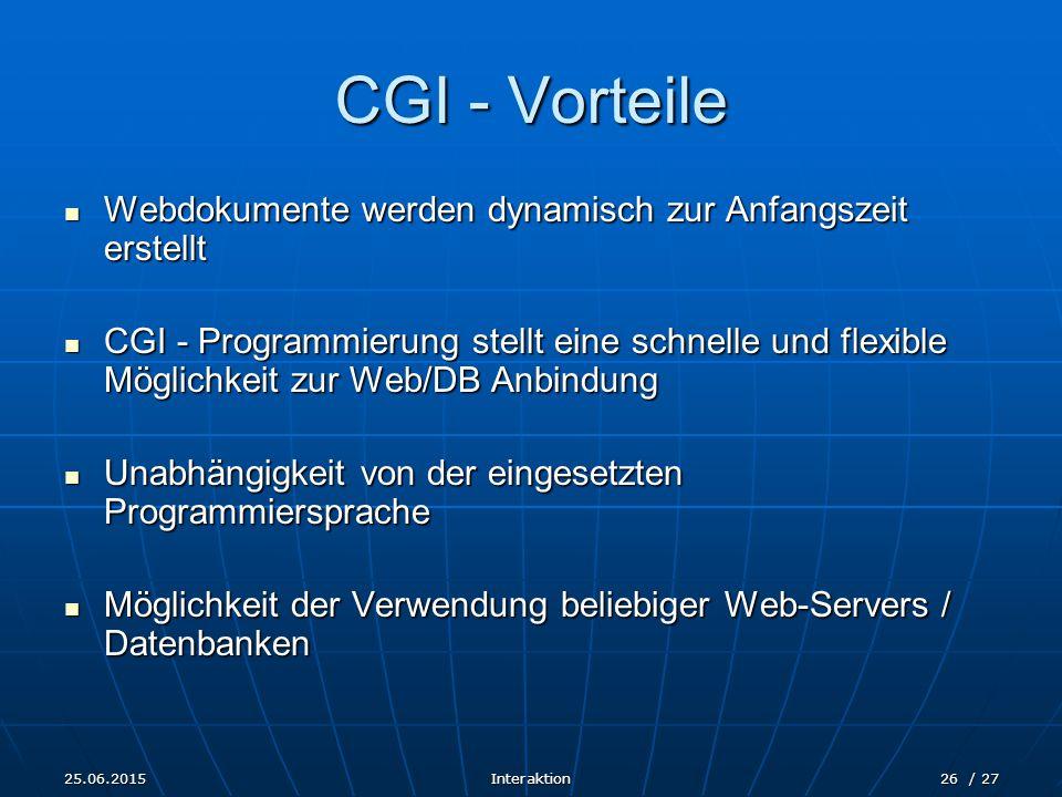 25.06.2015Interaktion26 / 27 CGI - Vorteile Webdokumente werden dynamisch zur Anfangszeit erstellt Webdokumente werden dynamisch zur Anfangszeit erste