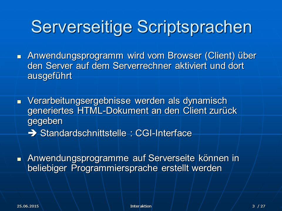25.06.2015Interaktion3 / 27 Serverseitige Scriptsprachen Anwendungsprogramm wird vom Browser (Client) über den Server auf dem Serverrechner aktiviert und dort ausgeführt Anwendungsprogramm wird vom Browser (Client) über den Server auf dem Serverrechner aktiviert und dort ausgeführt Verarbeitungsergebnisse werden als dynamisch generiertes HTML-Dokument an den Client zurück gegeben Verarbeitungsergebnisse werden als dynamisch generiertes HTML-Dokument an den Client zurück gegeben  Standardschnittstelle : CGI-Interface Anwendungsprogramme auf Serverseite können in beliebiger Programmiersprache erstellt werden Anwendungsprogramme auf Serverseite können in beliebiger Programmiersprache erstellt werden