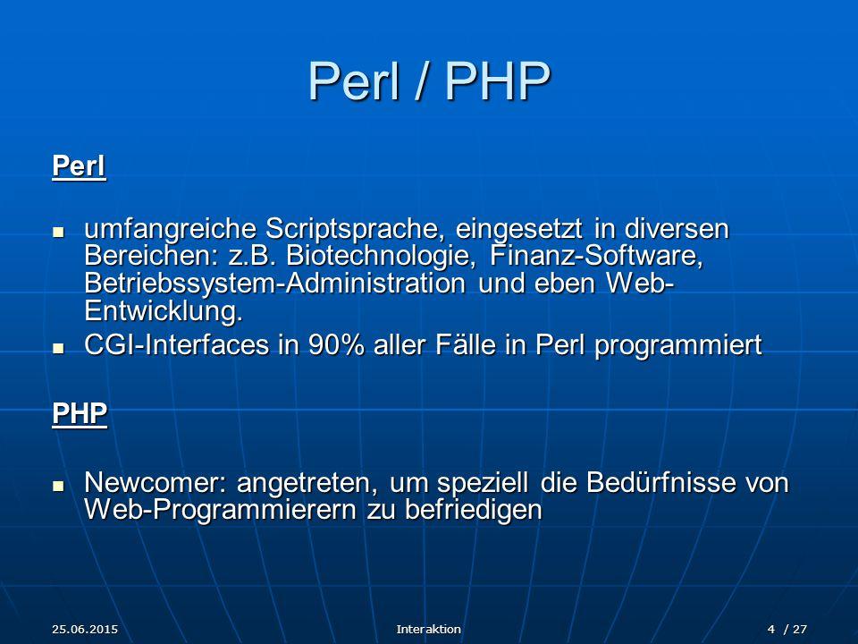 25.06.2015Interaktion4 / 27 Perl / PHP Perl umfangreiche Scriptsprache, eingesetzt in diversen Bereichen: z.B. Biotechnologie, Finanz-Software, Betrie