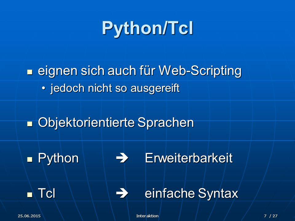 25.06.2015Interaktion7 / 27 Python/Tcl eignen sich auch für Web-Scripting eignen sich auch für Web-Scripting jedoch nicht so ausgereiftjedoch nicht so ausgereift Objektorientierte Sprachen Objektorientierte Sprachen Python  Erweiterbarkeit Python  Erweiterbarkeit Tcl  einfache Syntax Tcl  einfache Syntax