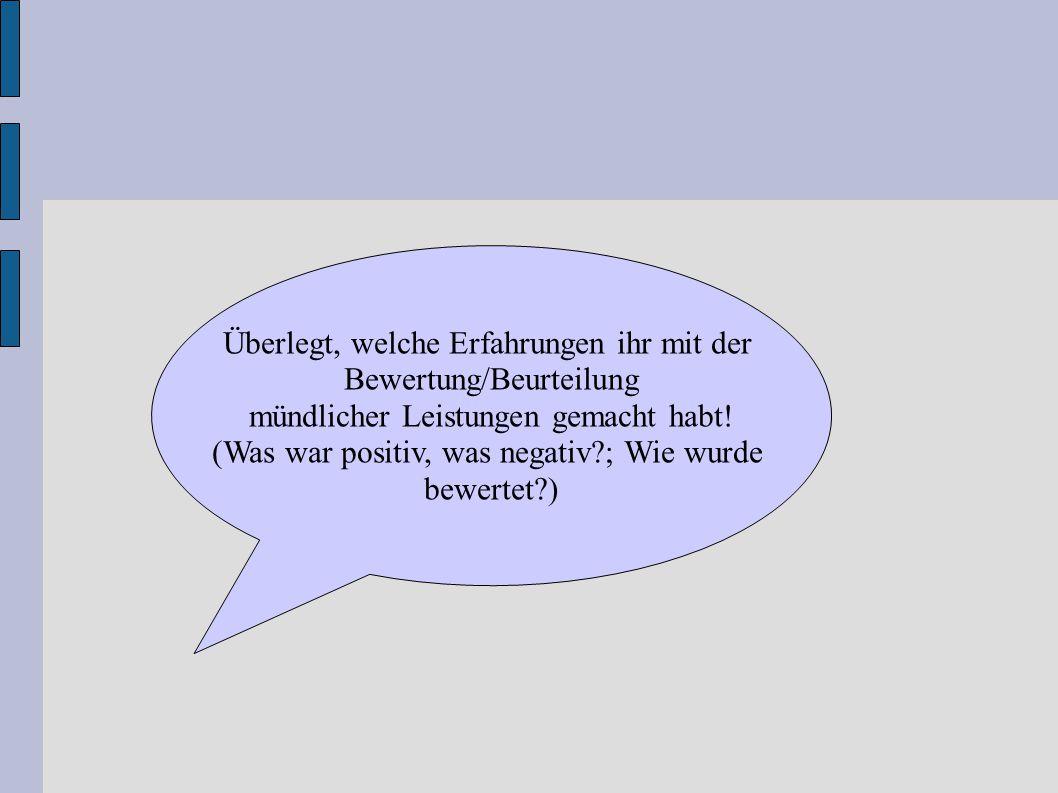 Überlegt, welche Erfahrungen ihr mit der Bewertung/Beurteilung mündlicher Leistungen gemacht habt! (Was war positiv, was negativ?; Wie wurde bewertet?