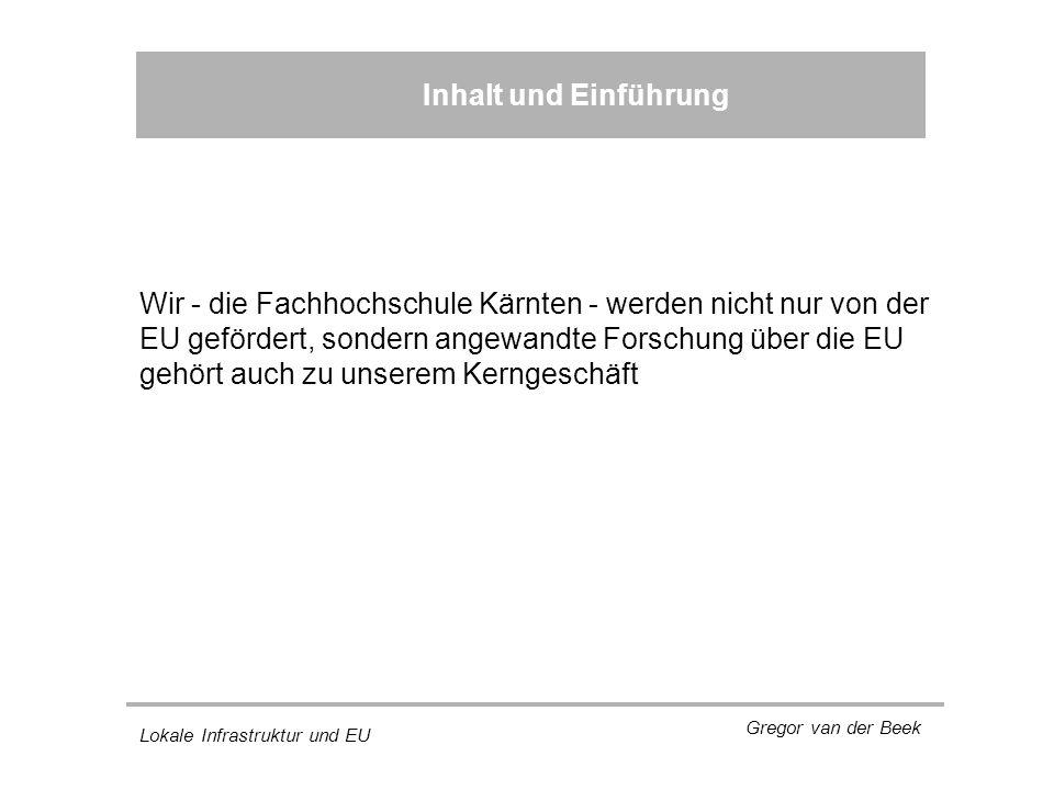 Lokale Infrastruktur und EU Gregor van der Beek Inhalt und Einführung Wir - die Fachhochschule Kärnten - werden nicht nur von der EU gefördert, sondern angewandte Forschung über die EU gehört auch zu unserem Kerngeschäft