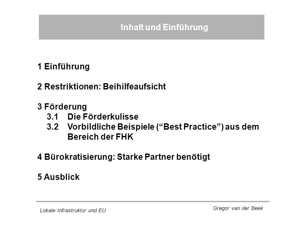 Lokale Infrastruktur und EU Gregor van der Beek Inhalt und Einführung 1 Einführung 2 Restriktionen: Beihilfeaufsicht 3 Förderung 3.1 Die Förderkulisse 3.2 Vorbildliche Beispiele ( Best Practice ) aus dem Bereich der FHK 4 Bürokratisierung: Starke Partner benötigt 5 Ausblick