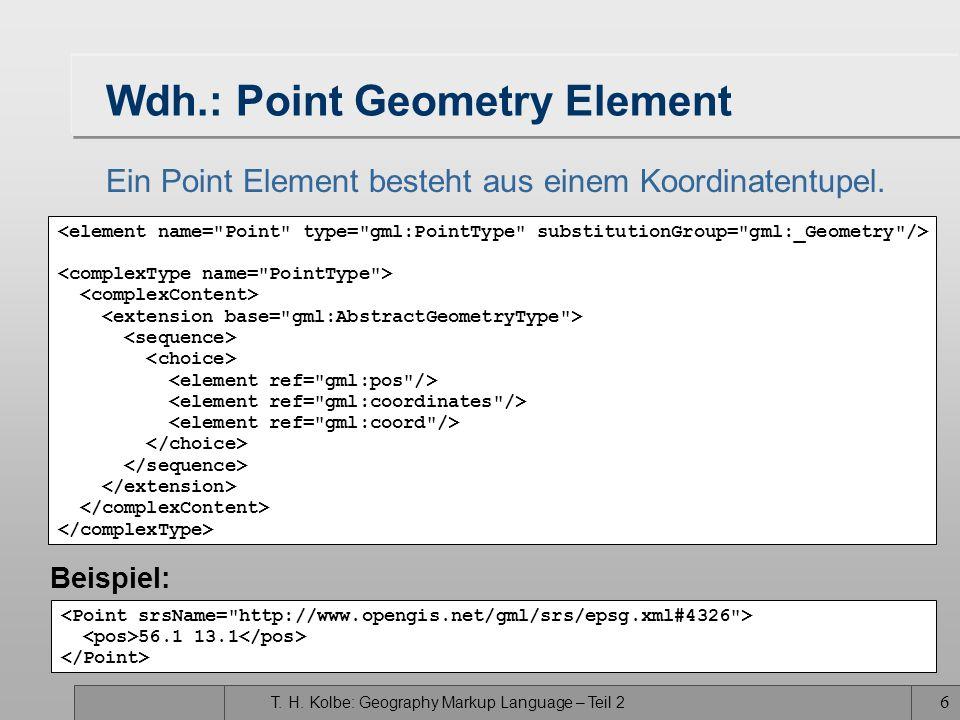 T. H. Kolbe: Geography Markup Language – Teil 2 6 Wdh.: Point Geometry Element Ein Point Element besteht aus einem Koordinatentupel. 56.1 13.1 Beispie