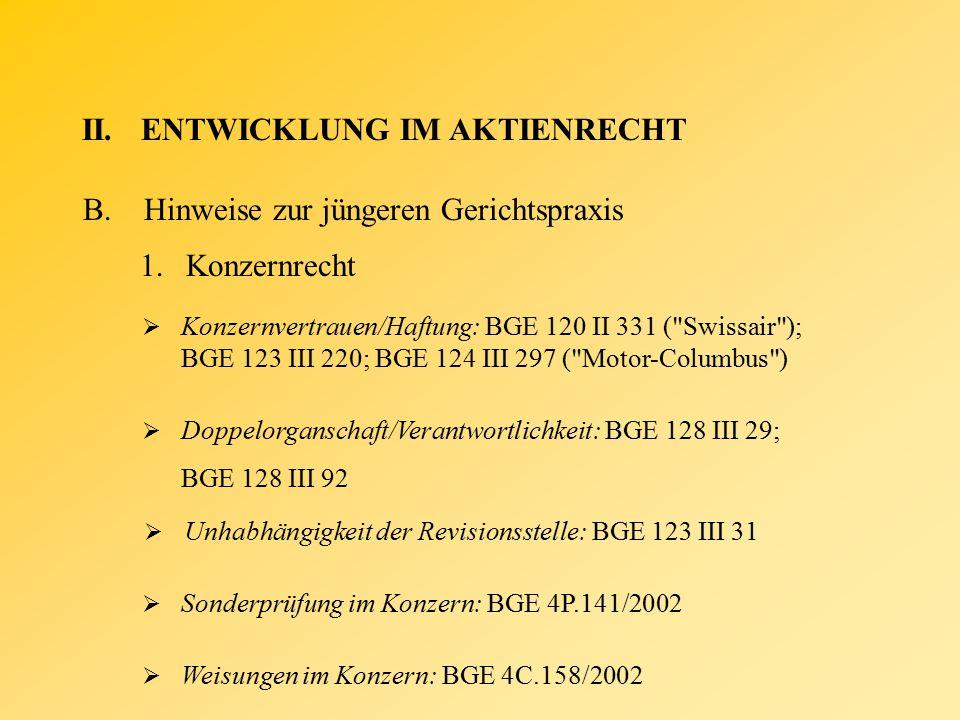 II.ENTWICKLUNG IM AKTIENRECHT B.Hinweise zur jüngeren Gerichtspraxis 1.Konzernrecht  Konzernvertrauen/Haftung: BGE 120 II 331 ( Swissair ); BGE 123 III 220; BGE 124 III 297 ( Motor-Columbus )  Doppelorganschaft/Verantwortlichkeit: BGE 128 III 29; BGE 128 III 92  Unhabhängigkeit der Revisionsstelle: BGE 123 III 31  Sonderprüfung im Konzern: BGE 4P.141/2002  Weisungen im Konzern: BGE 4C.158/2002