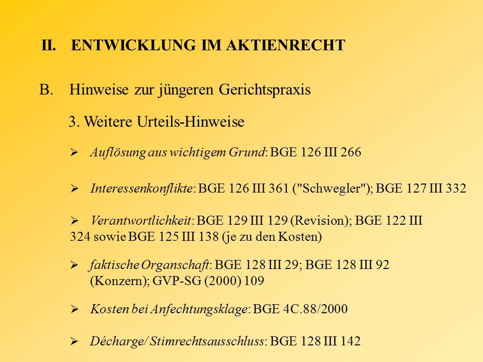 II.ENTWICKLUNG IM AKTIENRECHT B.Hinweise zur jüngeren Gerichtspraxis 3.Weitere Urteils-Hinweise  Auflösung aus wichtigem Grund: BGE 126 III 266  Interessenkonflikte: BGE 126 III 361 ( Schwegler ); BGE 127 III 332  faktische Organschaft: BGE 128 III 29; BGE 128 III 92 (Konzern); GVP-SG (2000) 109  Verantwortlichkeit: BGE 129 III 129 (Revision); BGE 122 III 324 sowie BGE 125 III 138 (je zu den Kosten)  Kosten bei Anfechtungsklage: BGE 4C.88/2000  Décharge/ Stimrechtsausschluss: BGE 128 III 142