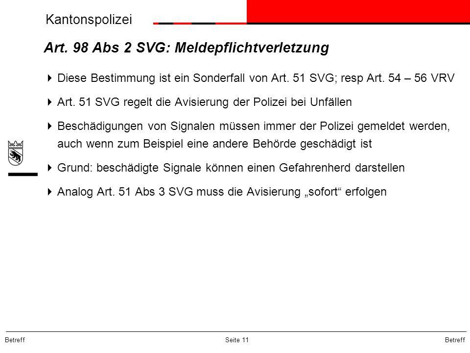 Kantonspolizei Betreff Seite 11 Art. 98 Abs 2 SVG: Meldepflichtverletzung  Diese Bestimmung ist ein Sonderfall von Art. 51 SVG; resp Art. 54 – 56 VRV