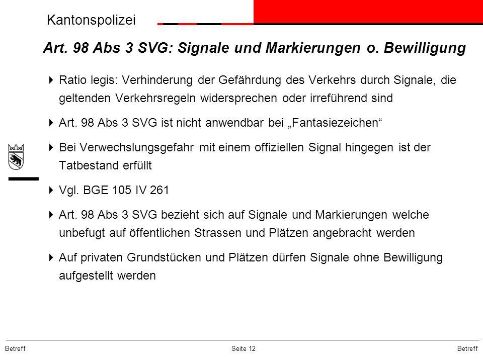 Kantonspolizei Betreff Seite 12 Art. 98 Abs 3 SVG: Signale und Markierungen o. Bewilligung  Ratio legis: Verhinderung der Gefährdung des Verkehrs dur