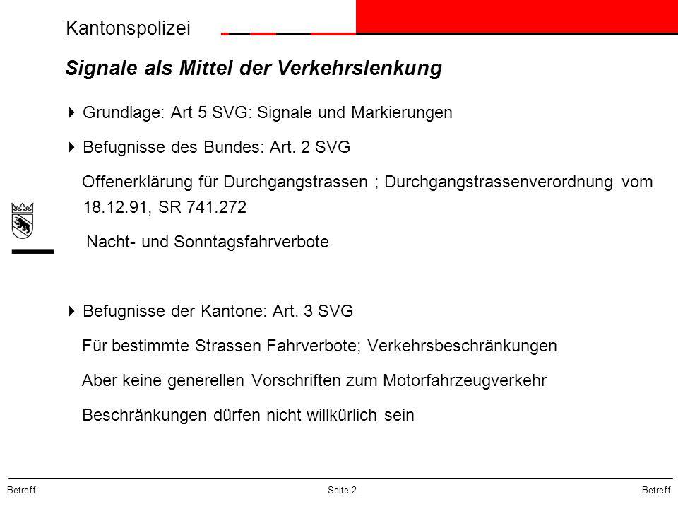 Kantonspolizei Betreff Seite 3 Signale als Mittel der Verkehrslenkung ( II )  Signale sind in der SSV vorgesehen; Art 101 Abs 1 SSV  Beschränkungen und Anordnungen, die für das ganze Gebiet der Schweiz gelten, müssen nicht angezeigt werden; Art 5 Abs 1 in fine SVG;  Beispiele: Art 35 und 37 SVG, Art 18 VRV  Alle andern Beschränkungen gelten nur, wenn sie rechtsgültig durch Signale angezeigt sind; Art.