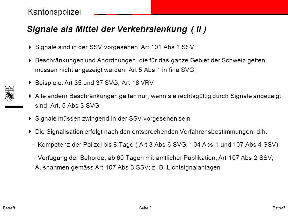Kantonspolizei Betreff Seite 4 Signale als Mittel der Verkehrslenkung ( III )  Grundsatz: Signale werden erst angebracht, wenn die Verfügung mit Rechtsmittelbelehrung publiziert ist: Art 107 Abs 2 SSV; ausser wenn die Verkehrssicherheit sofortiges Handeln erfordert  Art 115 SSV: Sonderkompetenz des UVEK  In Ausnahmefällen sind auch rechtswidrig aufgestellte Verkehrszeichen zu beachten; 99 IV 164  Verkehrsanordnungen entfachen ihre Wirkung nur so lange als sie auf der Fahrbahn selbst in Form der entsprechenden Signalisation kenntlich gemacht werden.