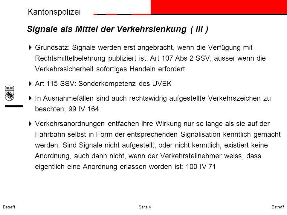 Kantonspolizei Betreff Seite 4 Signale als Mittel der Verkehrslenkung ( III )  Grundsatz: Signale werden erst angebracht, wenn die Verfügung mit Rech