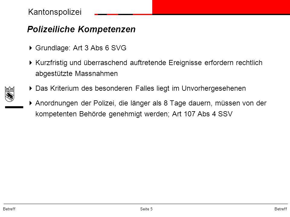 Kantonspolizei Betreff Seite 5 Polizeiliche Kompetenzen  Grundlage: Art 3 Abs 6 SVG  Kurzfristig und überraschend auftretende Ereignisse erfordern r
