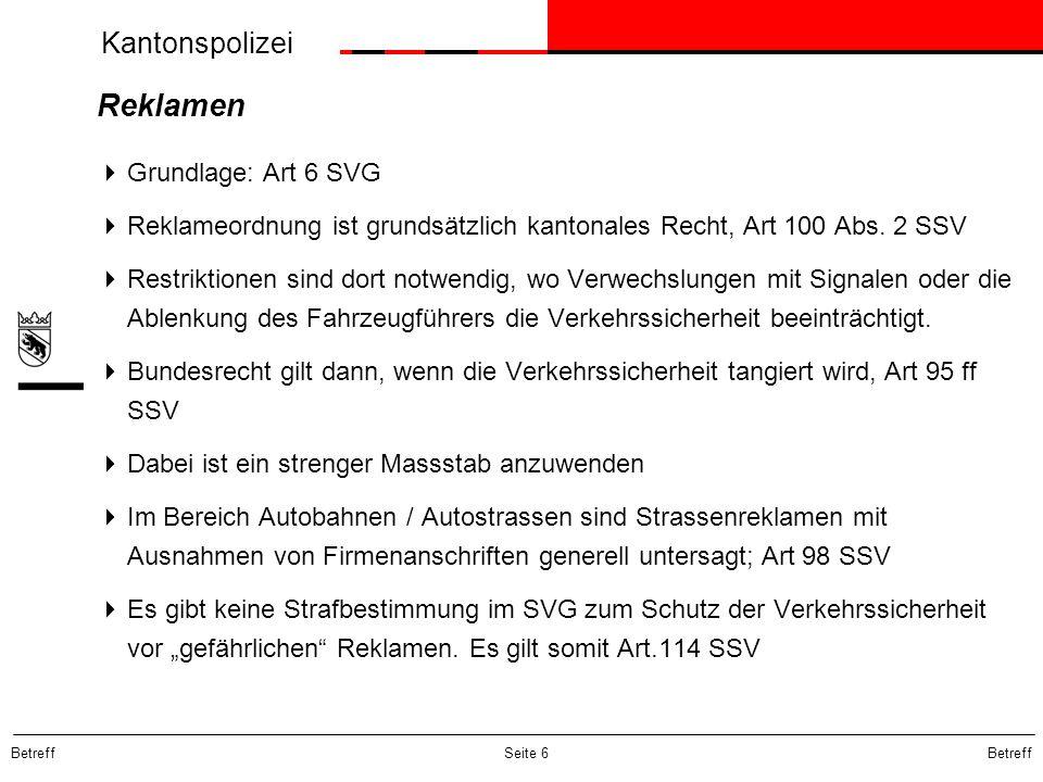 Kantonspolizei Betreff Seite 6 Reklamen  Grundlage: Art 6 SVG  Reklameordnung ist grundsätzlich kantonales Recht, Art 100 Abs. 2 SSV  Restriktionen