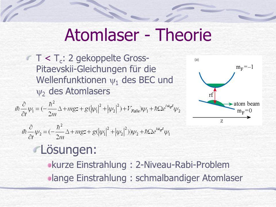 Atomlaser - Theorie T < T c : 2 gekoppelte Gross- Pitaevskii-Gleichungen für die Wellenfunktionen  1 des BEC und  2 des Atomlasers Lösungen: kurze E