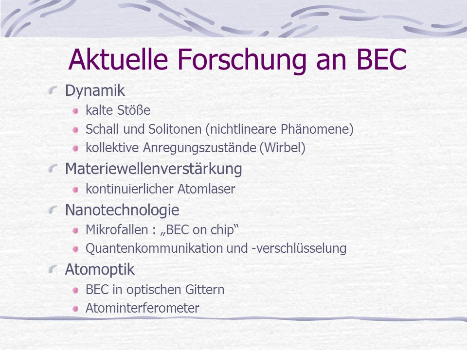 Aktuelle Forschung an BEC Dynamik kalte Stöße Schall und Solitonen (nichtlineare Phänomene) kollektive Anregungszustände (Wirbel) Materiewellenverstär