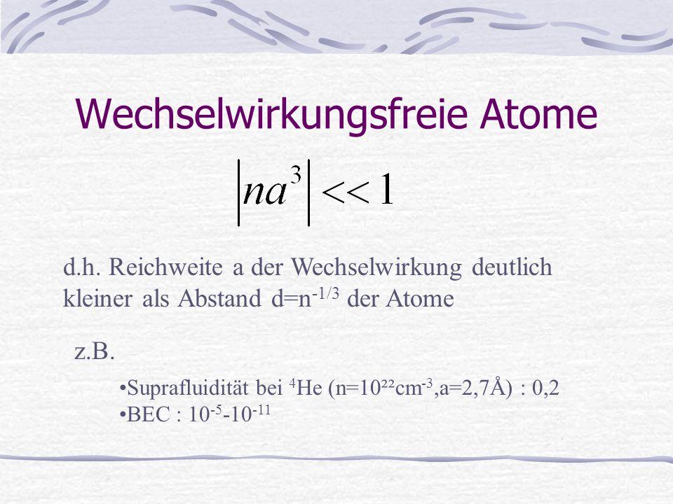 Wechselwirkungsfreie Atome d.h. Reichweite a der Wechselwirkung deutlich kleiner als Abstand d=n -1/3 der Atome z.B. Suprafluidität bei 4 He (n=10²²cm