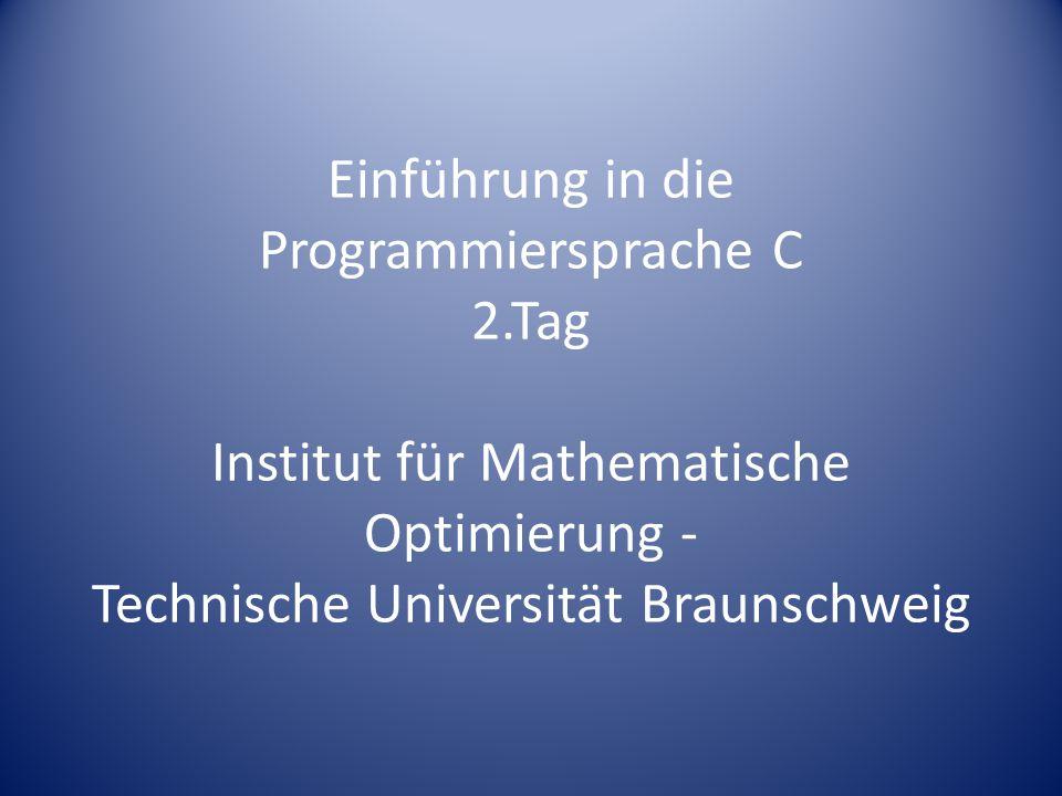 Einführung in die Programmiersprache C 2.Tag Institut für Mathematische Optimierung - Technische Universität Braunschweig