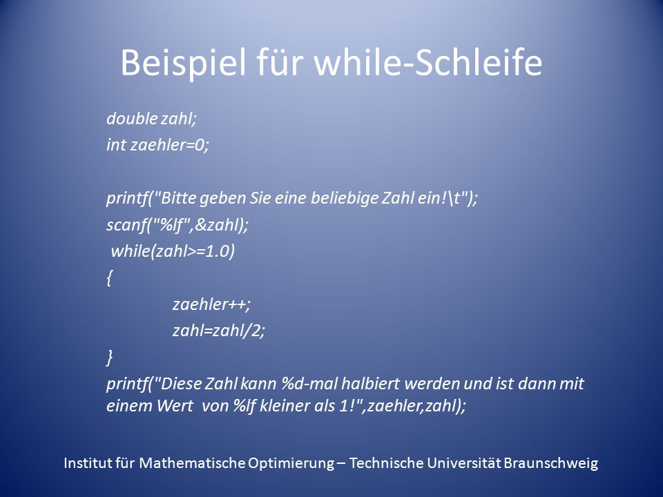 Beispiel für while-Schleife double zahl; int zaehler=0; printf( Bitte geben Sie eine beliebige Zahl ein!\t ); scanf( %lf ,&zahl); while(zahl>=1.0) { zaehler++; zahl=zahl/2; } printf( Diese Zahl kann %d-mal halbiert werden und ist dann mit einem Wert von %lf kleiner als 1! ,zaehler,zahl); Institut für Mathematische Optimierung – Technische Universität Braunschweig