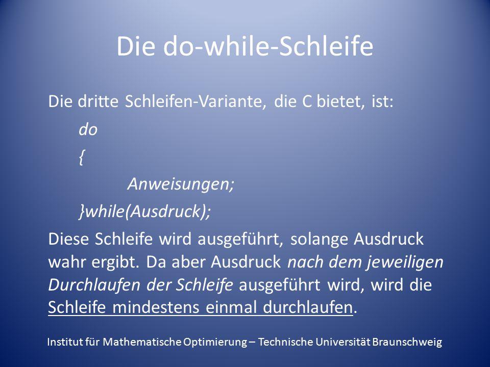 Die do-while-Schleife Die dritte Schleifen-Variante, die C bietet, ist: do { Anweisungen; }while(Ausdruck); Diese Schleife wird ausgeführt, solange Ausdruck wahr ergibt.