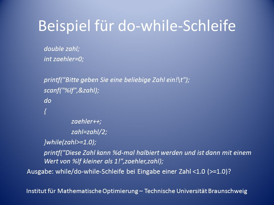 Beispiel für do-while-Schleife double zahl; int zaehler=0; printf( Bitte geben Sie eine beliebige Zahl ein!\t ); scanf( %lf ,&zahl); do { zaehler++; zahl=zahl/2; }while(zahl>=1.0); printf( Diese Zahl kann %d-mal halbiert werden und ist dann mit einem Wert von %lf kleiner als 1! ,zaehler,zahl); Ausgabe: while/do-while-Schleife bei Eingabe einer Zahl =1.0).