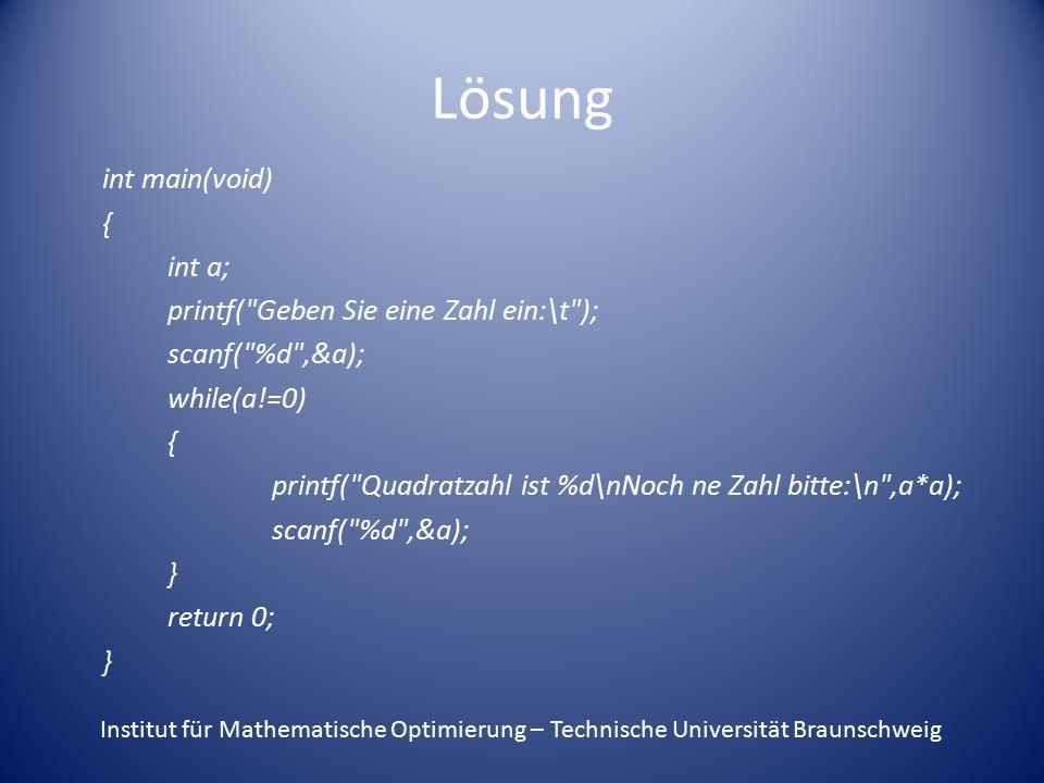Lösung int main(void) { int a; printf( Geben Sie eine Zahl ein:\t ); scanf( %d ,&a); while(a!=0) { printf( Quadratzahl ist %d\nNoch ne Zahl bitte:\n ,a*a); scanf( %d ,&a); } return 0; } Institut für Mathematische Optimierung – Technische Universität Braunschweig