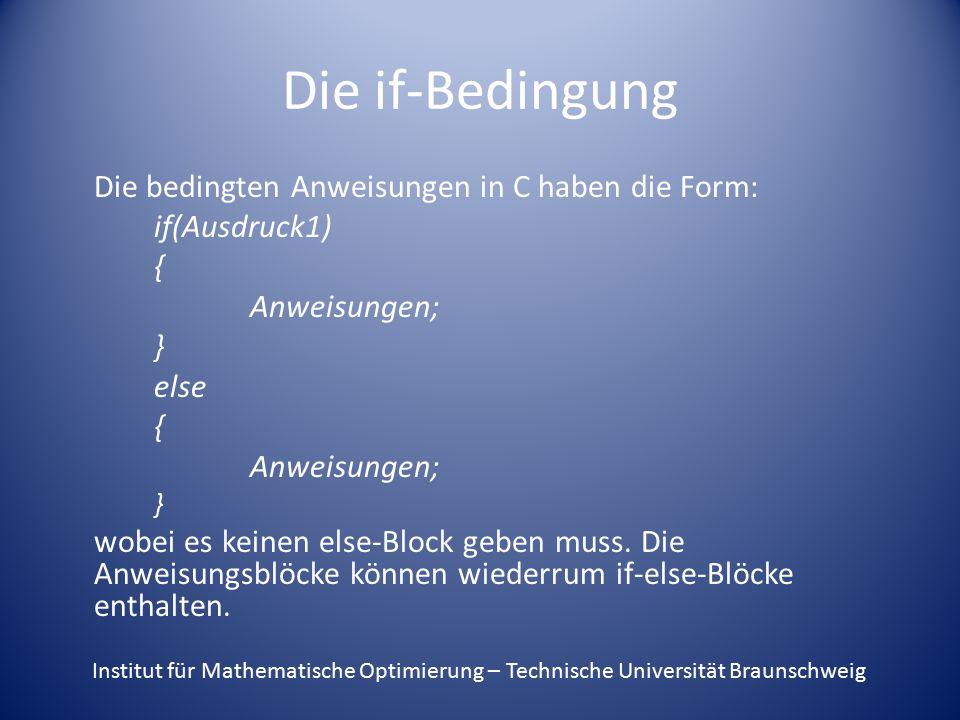 Die if-Bedingung Die bedingten Anweisungen in C haben die Form: if(Ausdruck1) { Anweisungen; } else { Anweisungen; } wobei es keinen else-Block geben muss.