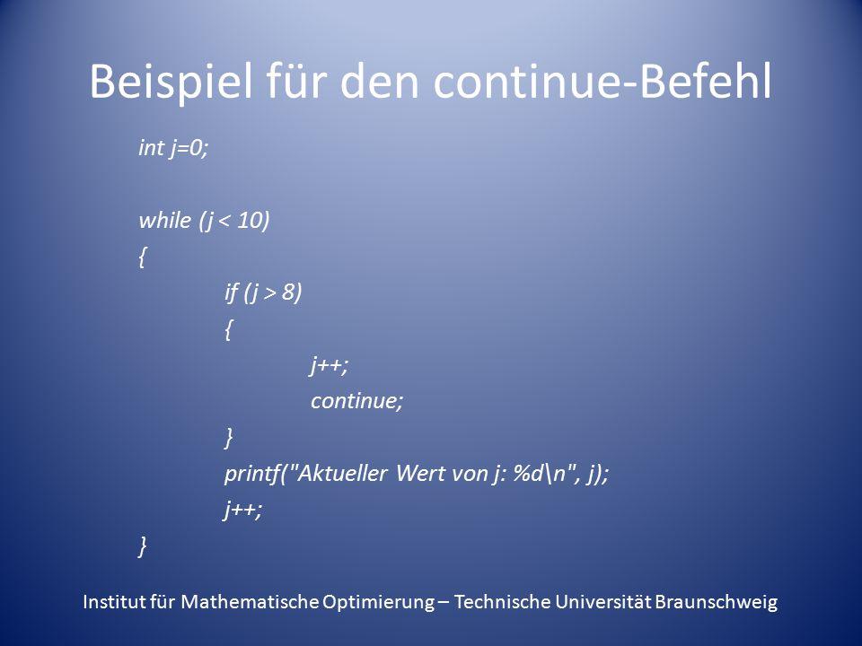 Beispiel für den continue-Befehl int j=0; while (j < 10) { if (j > 8) { j++; continue; } printf( Aktueller Wert von j: %d\n , j); j++; } Institut für Mathematische Optimierung – Technische Universität Braunschweig