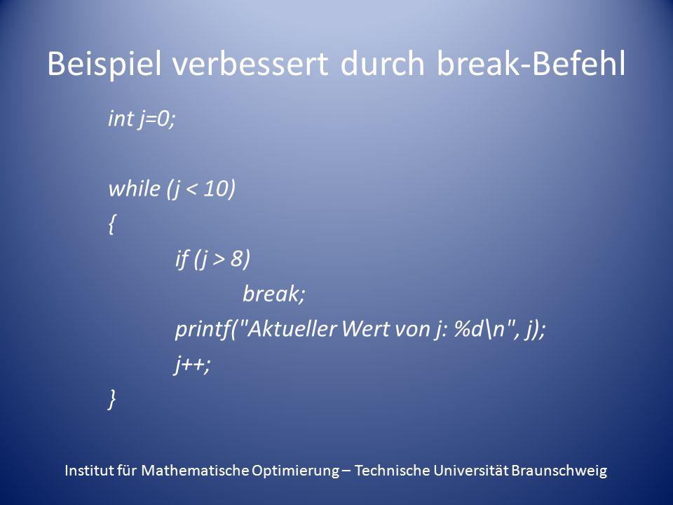 Beispiel verbessert durch break-Befehl int j=0; while (j < 10) { if (j > 8) break; printf( Aktueller Wert von j: %d\n , j); j++; } Institut für Mathematische Optimierung – Technische Universität Braunschweig
