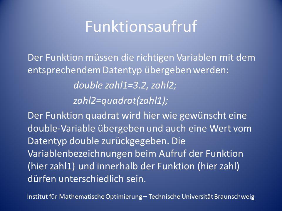 Funktionsaufruf Der Funktion müssen die richtigen Variablen mit dem entsprechendem Datentyp übergeben werden: double zahl1=3.2, zahl2; zahl2=quadrat(zahl1); Der Funktion quadrat wird hier wie gewünscht eine double-Variable übergeben und auch eine Wert vom Datentyp double zurückgegeben.