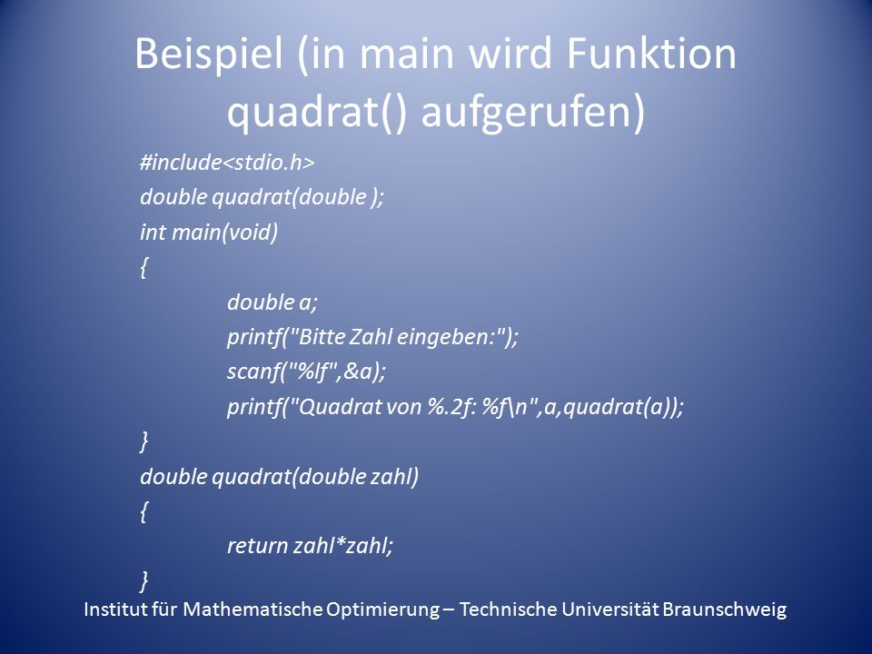 Beispiel (in main wird Funktion quadrat() aufgerufen) #include double quadrat(double ); int main(void) { double a; printf(