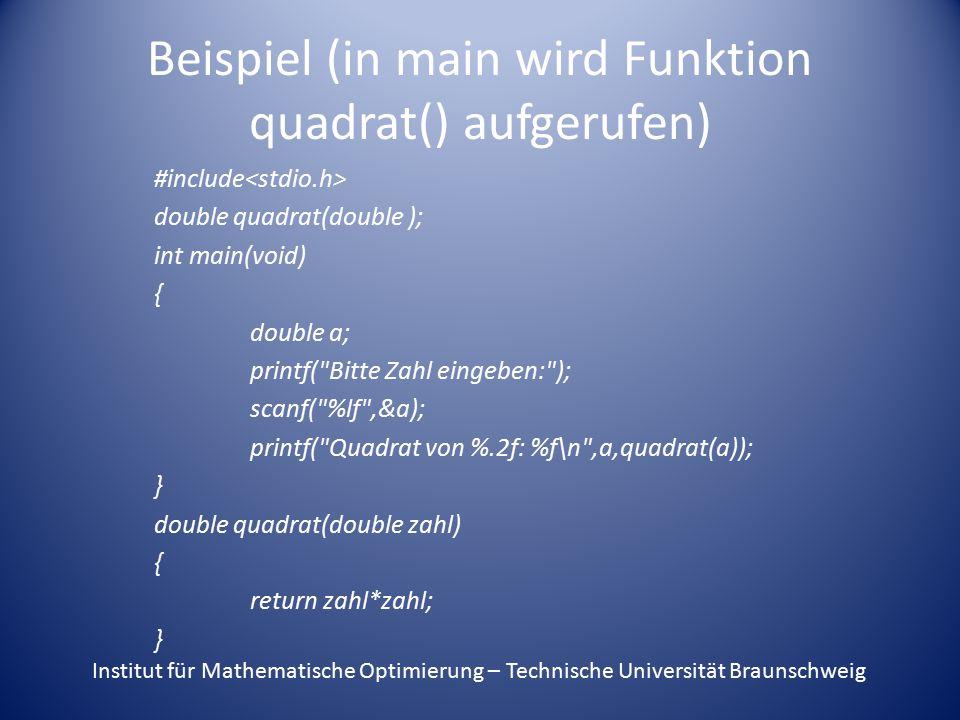Beispiel (in main wird Funktion quadrat() aufgerufen) #include double quadrat(double ); int main(void) { double a; printf( Bitte Zahl eingeben: ); scanf( %lf ,&a); printf( Quadrat von %.2f: %f\n ,a,quadrat(a)); } double quadrat(double zahl) { return zahl*zahl; } Institut für Mathematische Optimierung – Technische Universität Braunschweig
