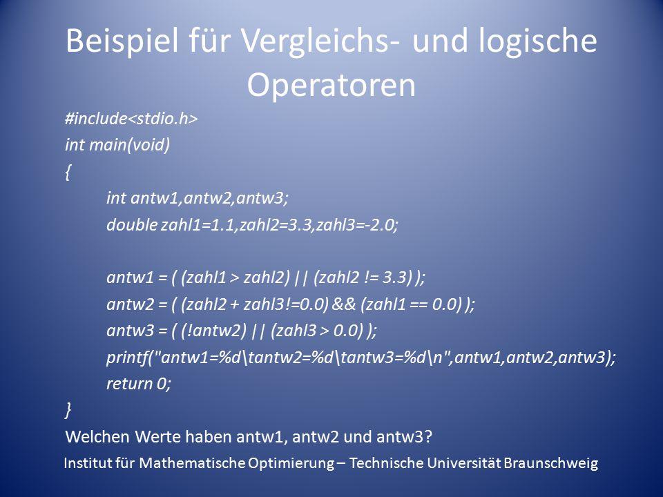 Beispiel für Vergleichs- und logische Operatoren #include int main(void) { int antw1,antw2,antw3; double zahl1=1.1,zahl2=3.3,zahl3=-2.0; antw1 = ( (zahl1 > zahl2) || (zahl2 != 3.3) ); antw2 = ( (zahl2 + zahl3!=0.0) && (zahl1 == 0.0) ); antw3 = ( (!antw2) || (zahl3 > 0.0) ); printf( antw1=%d\tantw2=%d\tantw3=%d\n ,antw1,antw2,antw3); return 0; } Welchen Werte haben antw1, antw2 und antw3.