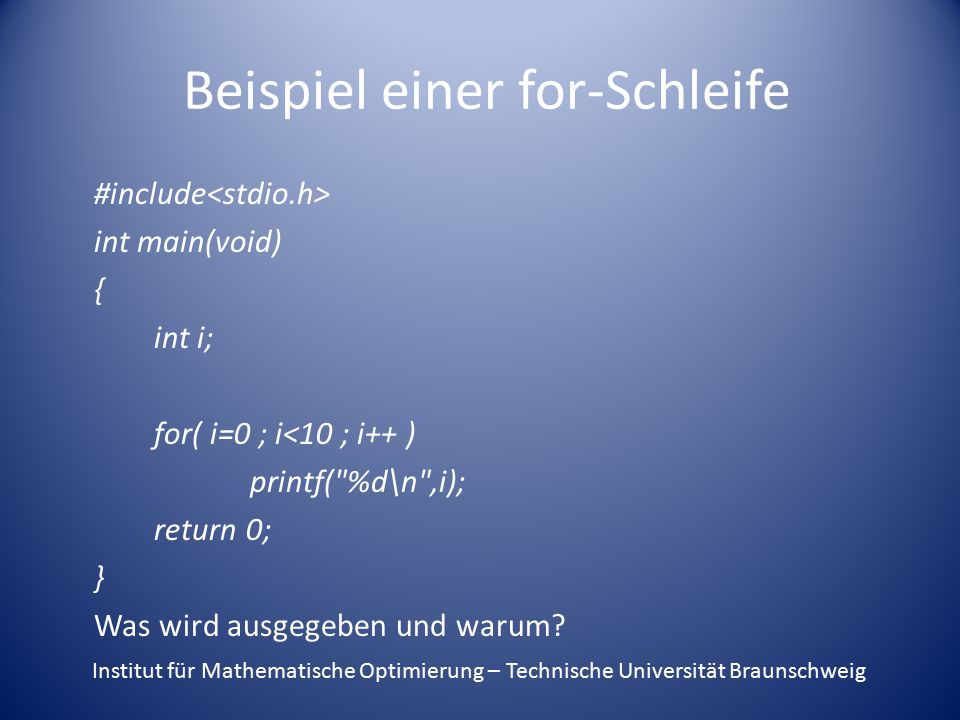 Beispiel einer for-Schleife #include int main(void) { int i; for( i=0 ; i<10 ; i++ ) printf(