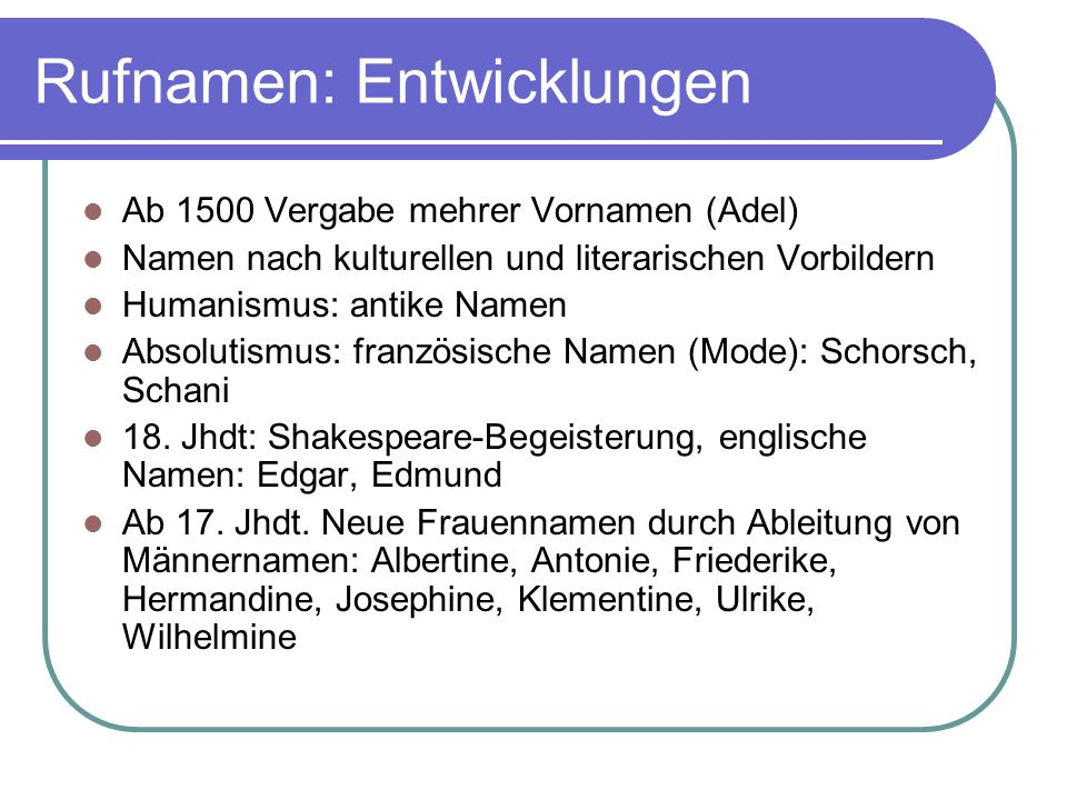 Rufnamen: Entwicklungen Ab 1500 Vergabe mehrer Vornamen (Adel) Namen nach kulturellen und literarischen Vorbildern Humanismus: antike Namen Absolutism