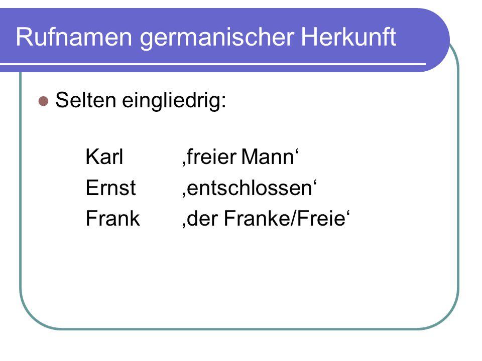 Rufnamen germanischer Herkunft Selten eingliedrig: Karl 'freier Mann' Ernst 'entschlossen' Frank 'der Franke/Freie'