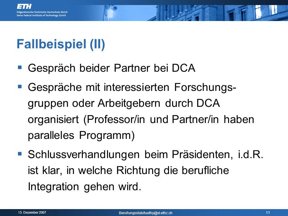 13. Dezember 2007 Berufungsstab/luethy@sl.ethz.ch 11 Fallbeispiel (II)  Gespräch beider Partner bei DCA  Gespräche mit interessierten Forschungs- gr