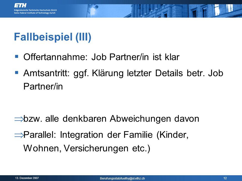 13. Dezember 2007 Berufungsstab/luethy@sl.ethz.ch 12 Fallbeispiel (III)  Offertannahme: Job Partner/in ist klar  Amtsantritt: ggf. Klärung letzter D