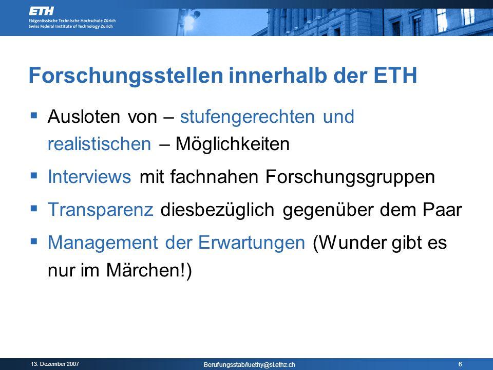 13. Dezember 2007 Berufungsstab/luethy@sl.ethz.ch 6 Forschungsstellen innerhalb der ETH  Ausloten von – stufengerechten und realistischen – Möglichke