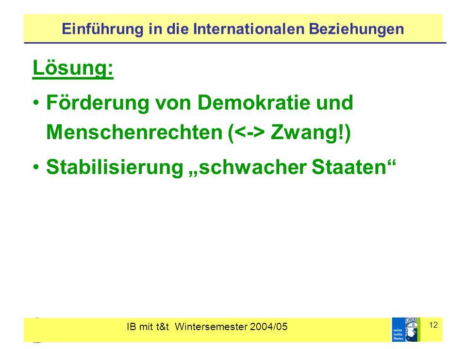 """IB mit t&t Wintersemester 2004/05 12 Einführung in die Internationalen Beziehungen Lösung: Förderung von Demokratie und Menschenrechten ( Zwang!) Stabilisierung """"schwacher Staaten"""