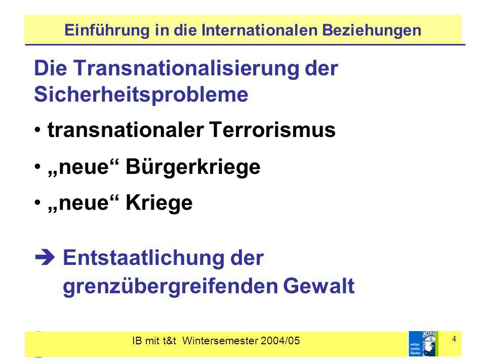 """IB mit t&t Wintersemester 2004/05 4 Einführung in die Internationalen Beziehungen Die Transnationalisierung der Sicherheitsprobleme transnationaler Terrorismus """"neue Bürgerkriege """"neue Kriege  Entstaatlichung der grenzübergreifenden Gewalt"""