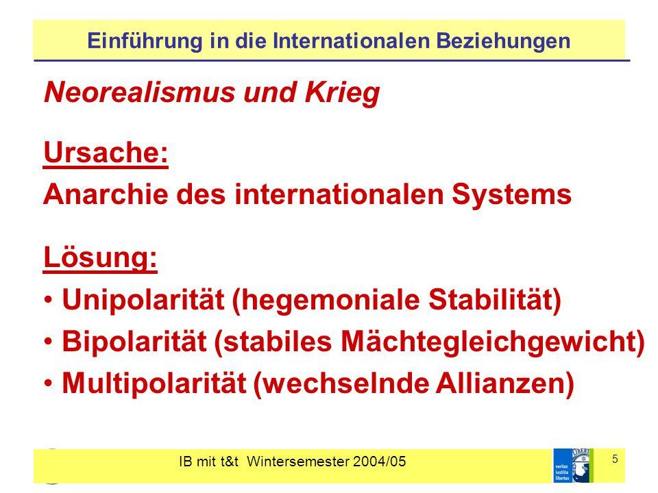 IB mit t&t Wintersemester 2004/05 5 Einführung in die Internationalen Beziehungen Neorealismus und Krieg Ursache: Anarchie des internationalen Systems Lösung: Unipolarität (hegemoniale Stabilität) Bipolarität (stabiles Mächtegleichgewicht) Multipolarität (wechselnde Allianzen)