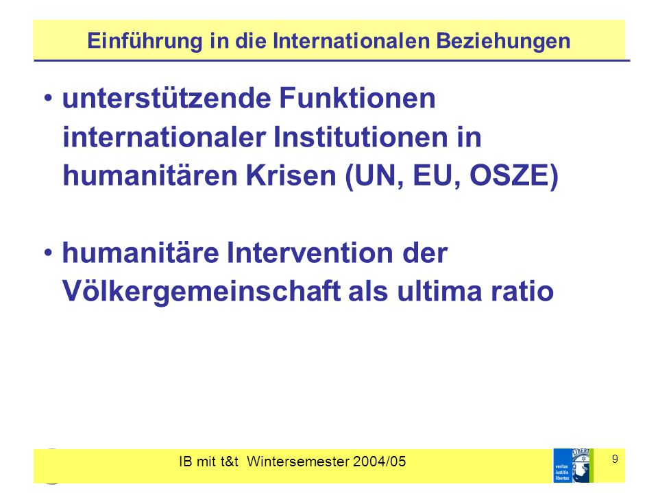 IB mit t&t Wintersemester 2004/05 9 Einführung in die Internationalen Beziehungen unterstützende Funktionen internationaler Institutionen in humanitären Krisen (UN, EU, OSZE) humanitäre Intervention der Völkergemeinschaft als ultima ratio
